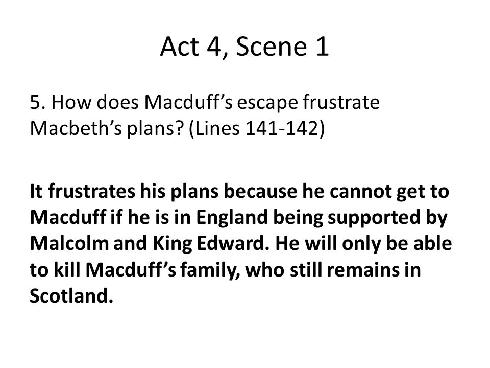 Act 4, Scene 1 5. How does Macduff's escape frustrate Macbeth's plans? (Lines 141-142) It frustrates his plans because he cannot get to Macduff if he