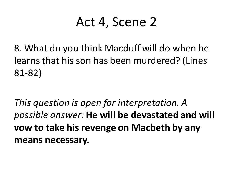 Act 4, Scene 2 8. What do you think Macduff will do when he learns that his son has been murdered? (Lines 81-82) This question is open for interpretat