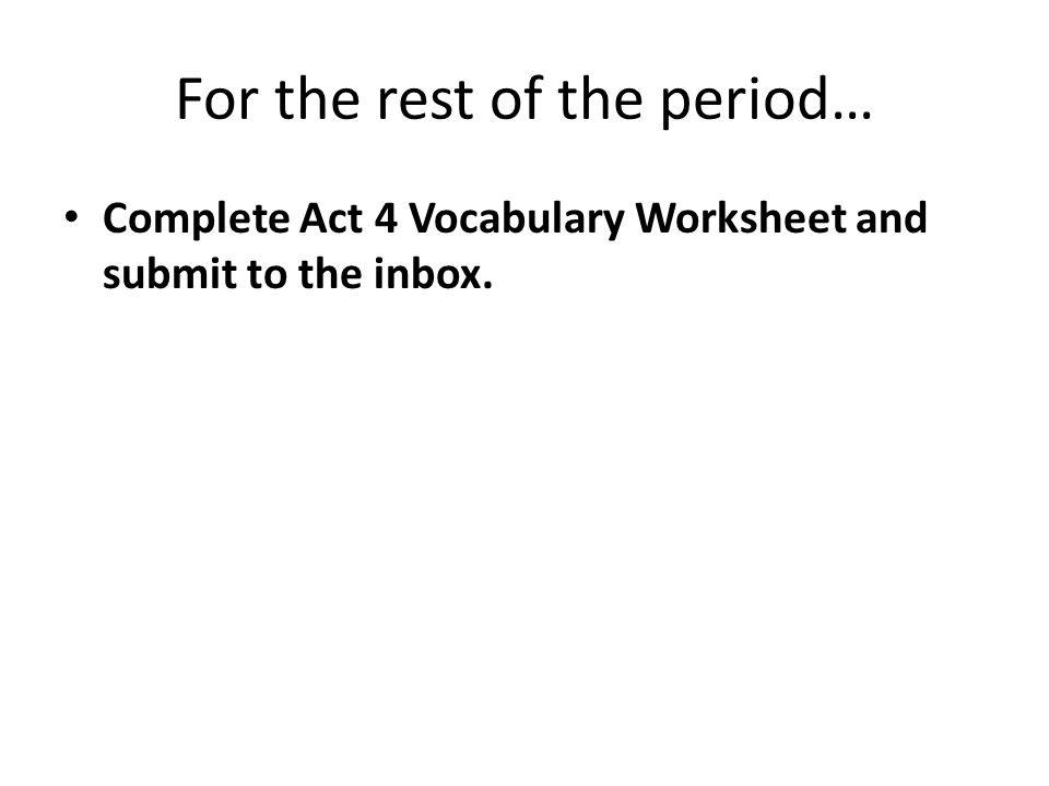 For the rest of the period… Complete Act 4 Vocabulary Worksheet and submit to the inbox.