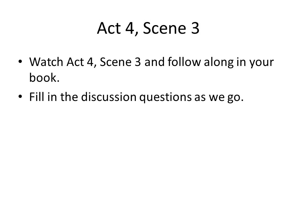 Act 4, Scene 3 Watch Act 4, Scene 3 and follow along in your book. Fill in the discussion questions as we go.