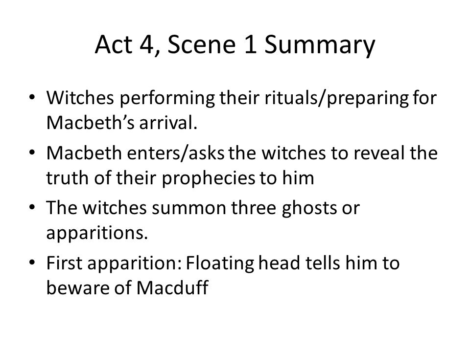 Act 4, Scene 1 Summary Witches performing their rituals/preparing for Macbeth's arrival. Macbeth enters/asks the witches to reveal the truth of their