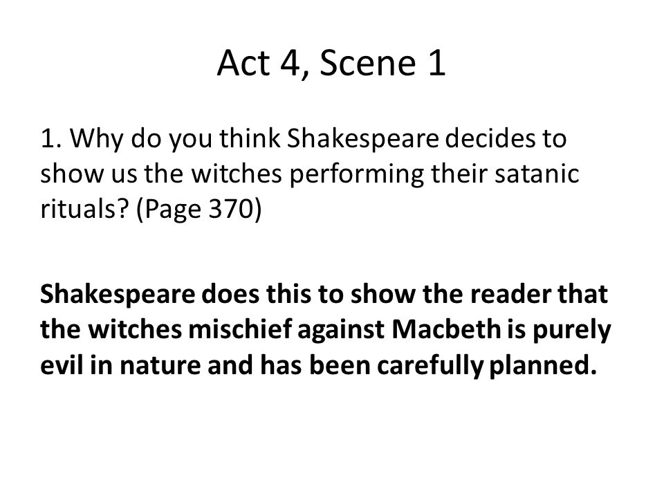 Act 4, Scene 1 1. Why do you think Shakespeare decides to show us the witches performing their satanic rituals? (Page 370) Shakespeare does this to sh