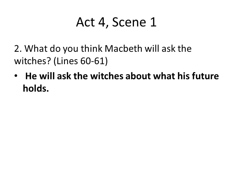 Act 4, Scene 1 2. What do you think Macbeth will ask the witches? (Lines 60-61) He will ask the witches about what his future holds.