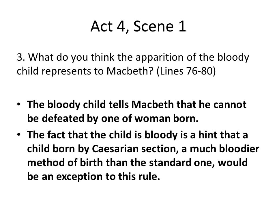 Act 4, Scene 1 3. What do you think the apparition of the bloody child represents to Macbeth? (Lines 76-80) The bloody child tells Macbeth that he can
