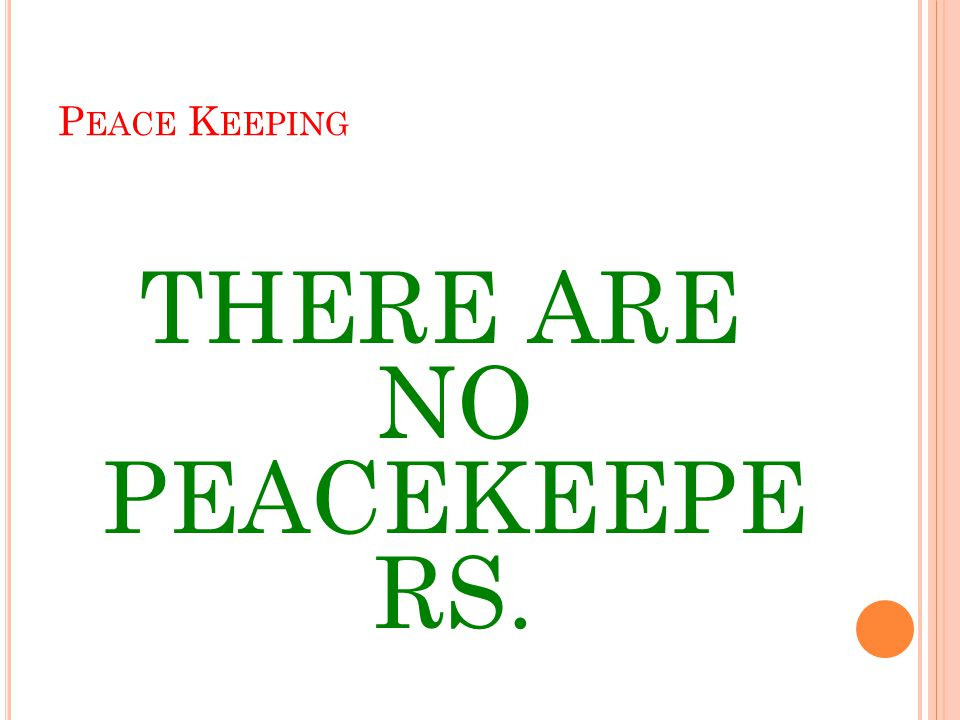 P EACE K EEPING THERE ARE NO PEACEKEEPE RS.