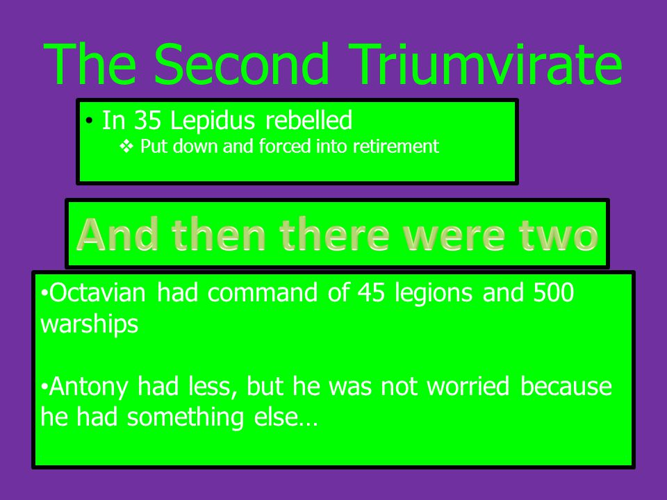 The Second Triumvirate In 35 Lepidus rebelled  Put down and forced into retirement Octavian had command of 45 legions and 500 warships Antony had less, but he was not worried because he had something else…