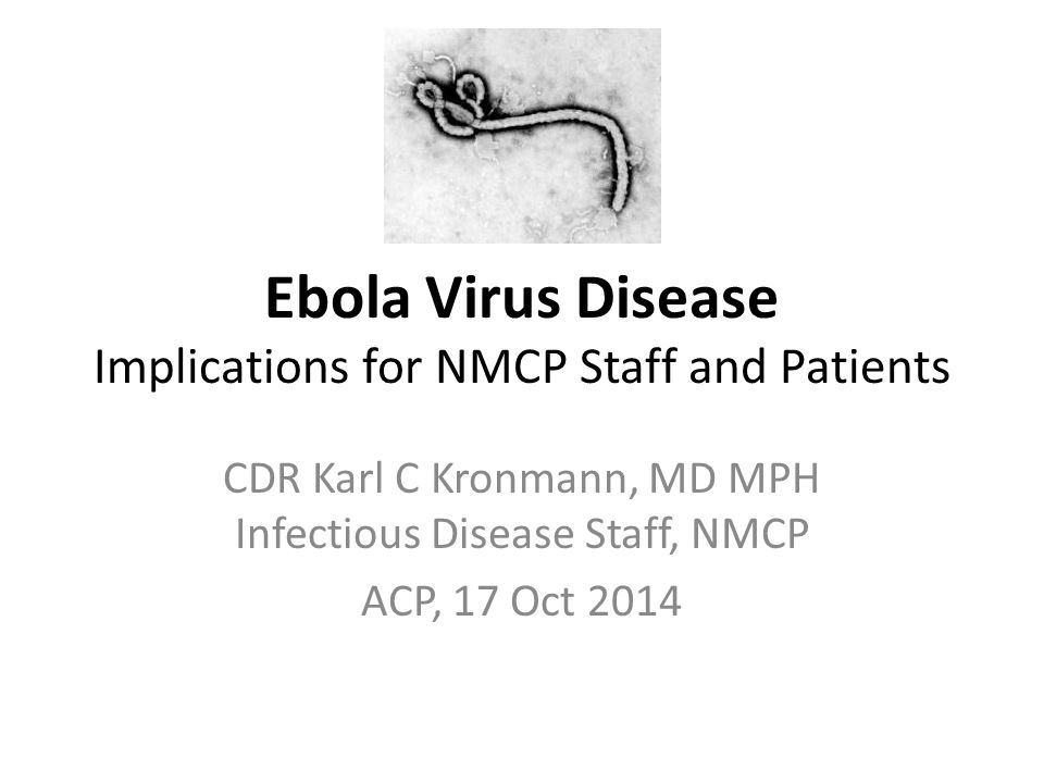 Ebola Virus Disease Implications for NMCP Staff and Patients CDR Karl C Kronmann, MD MPH Infectious Disease Staff, NMCP ACP, 17 Oct 2014