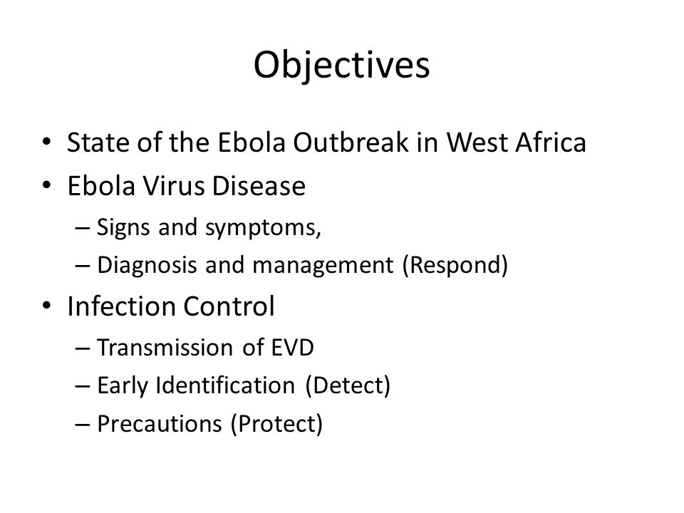 Objectives State of the Ebola Outbreak in West Africa Ebola Virus Disease – Signs and symptoms, – Diagnosis and management (Respond) Infection Control – Transmission of EVD – Early Identification (Detect) – Precautions (Protect)