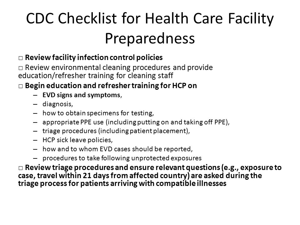 CDC Checklist for Health Care Facility Preparedness □ Review facility infection control policies □ Review environmental cleaning procedures and provide education/refresher training for cleaning staff □ Begin education and refresher training for HCP on – EVD signs and symptoms, – diagnosis, – how to obtain specimens for testing, – appropriate PPE use (including putting on and taking off PPE), – triage procedures (including patient placement), – HCP sick leave policies, – how and to whom EVD cases should be reported, – procedures to take following unprotected exposures □ Review triage procedures and ensure relevant questions (e.g., exposure to case, travel within 21 days from affected country) are asked during the triage process for patients arriving with compatible illnesses