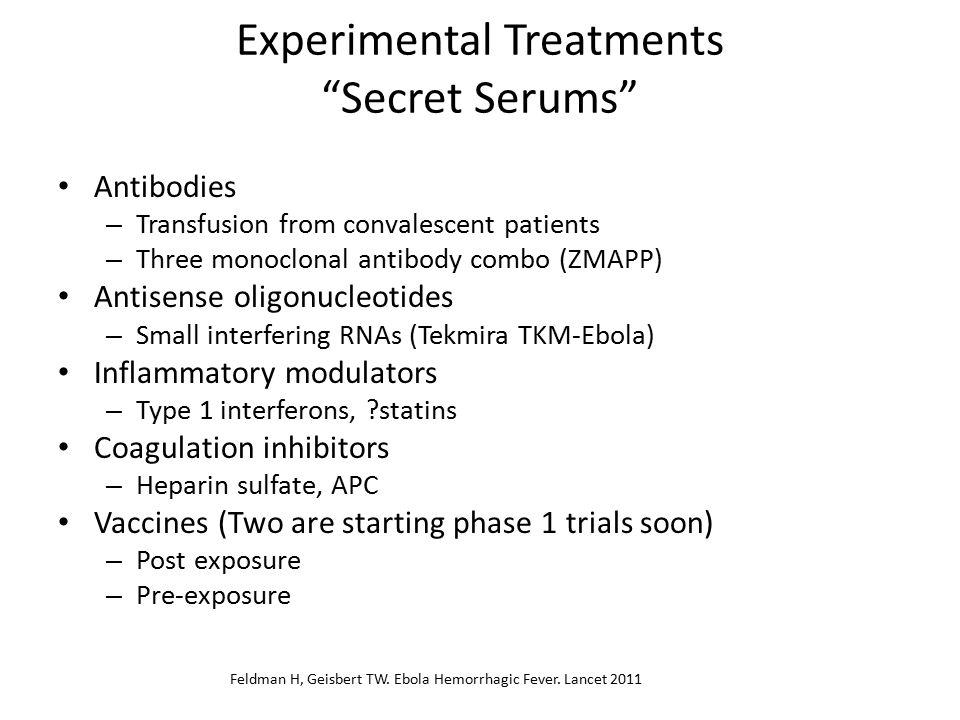 Experimental Treatments Secret Serums Antibodies – Transfusion from convalescent patients – Three monoclonal antibody combo (ZMAPP) Antisense oligonucleotides – Small interfering RNAs (Tekmira TKM-Ebola) Inflammatory modulators – Type 1 interferons, statins Coagulation inhibitors – Heparin sulfate, APC Vaccines (Two are starting phase 1 trials soon) – Post exposure – Pre-exposure Feldman H, Geisbert TW.