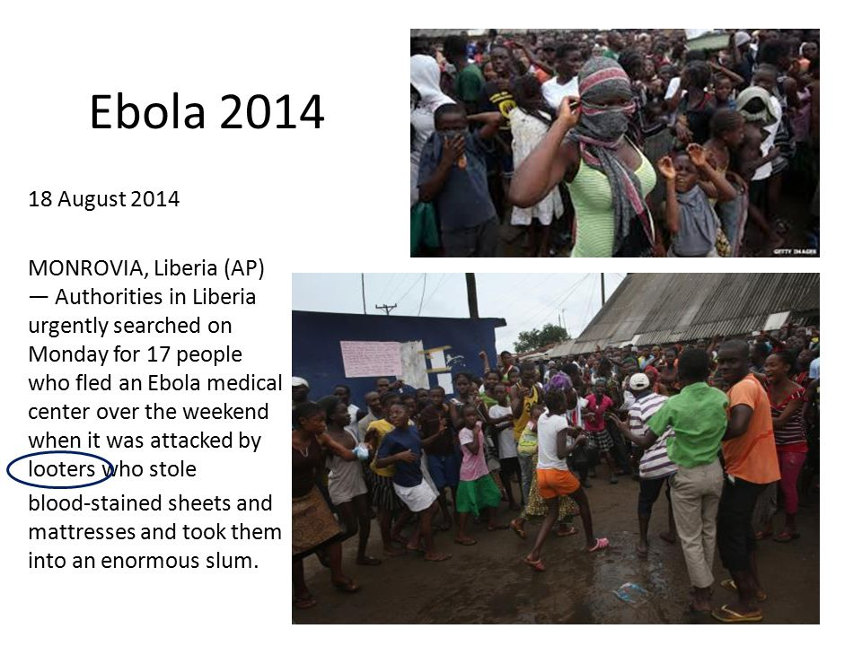 18 August 2014 MONROVIA, Liberia (AP) — Authorities in Liberia urgently searched on Monday for 17 people who fled an Ebola medical center over the weekend when it was attacked by looters who stole blood-stained sheets and mattresses and took them into an enormous slum.