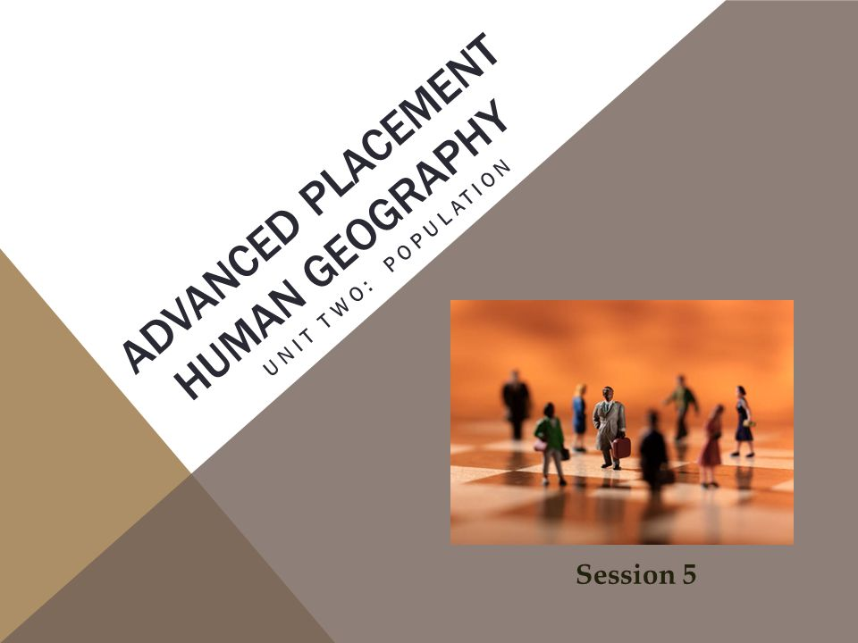 ADVANCED PLACEMENT HUMAN GEOGRAPHY UNIT TWO: POPULATION Session 5
