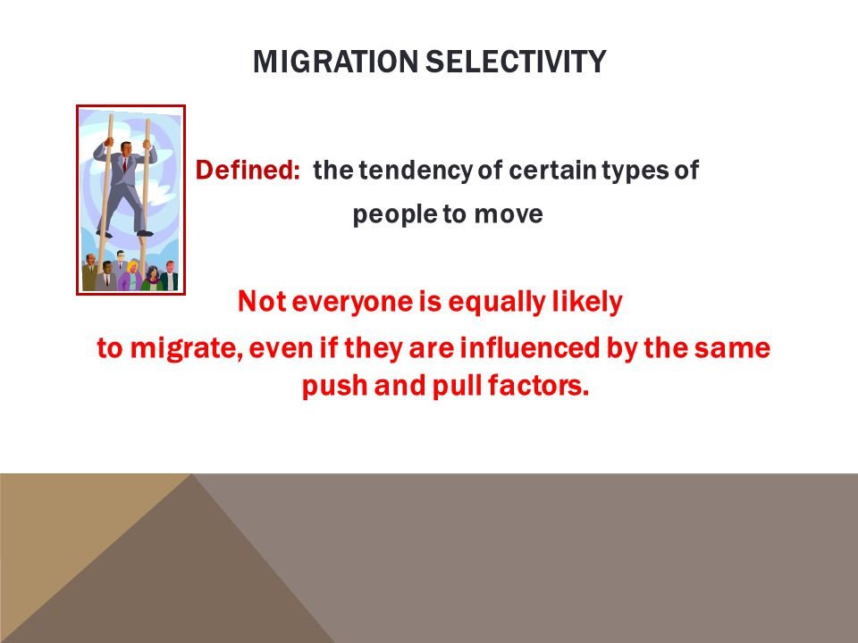 Defined: the tendency of certain types of people to move Not everyone is equally likely to migrate, even if they are influenced by the same push and pull factors.