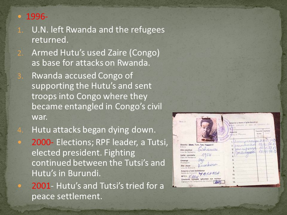 1996- 1. U.N. left Rwanda and the refugees returned. 2. Armed Hutu's used Zaire (Congo) as base for attacks on Rwanda. 3. Rwanda accused Congo of supp