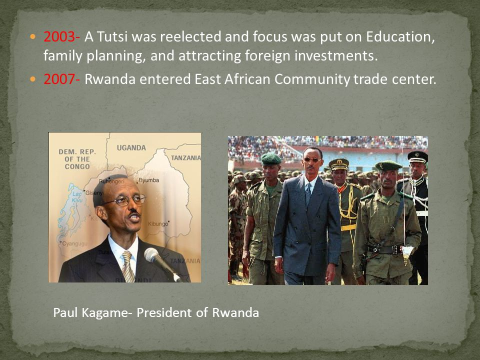 2003- A Tutsi was reelected and focus was put on Education, family planning, and attracting foreign investments. 2007- Rwanda entered East African Com