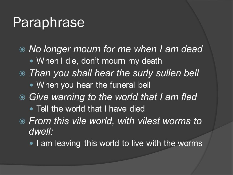 Paraphrase  No longer mourn for me when I am dead When I die, don't mourn my death  Than you shall hear the surly sullen bell When you hear the funeral bell  Give warning to the world that I am fled Tell the world that I have died  From this vile world, with vilest worms to dwell: I am leaving this world to live with the worms