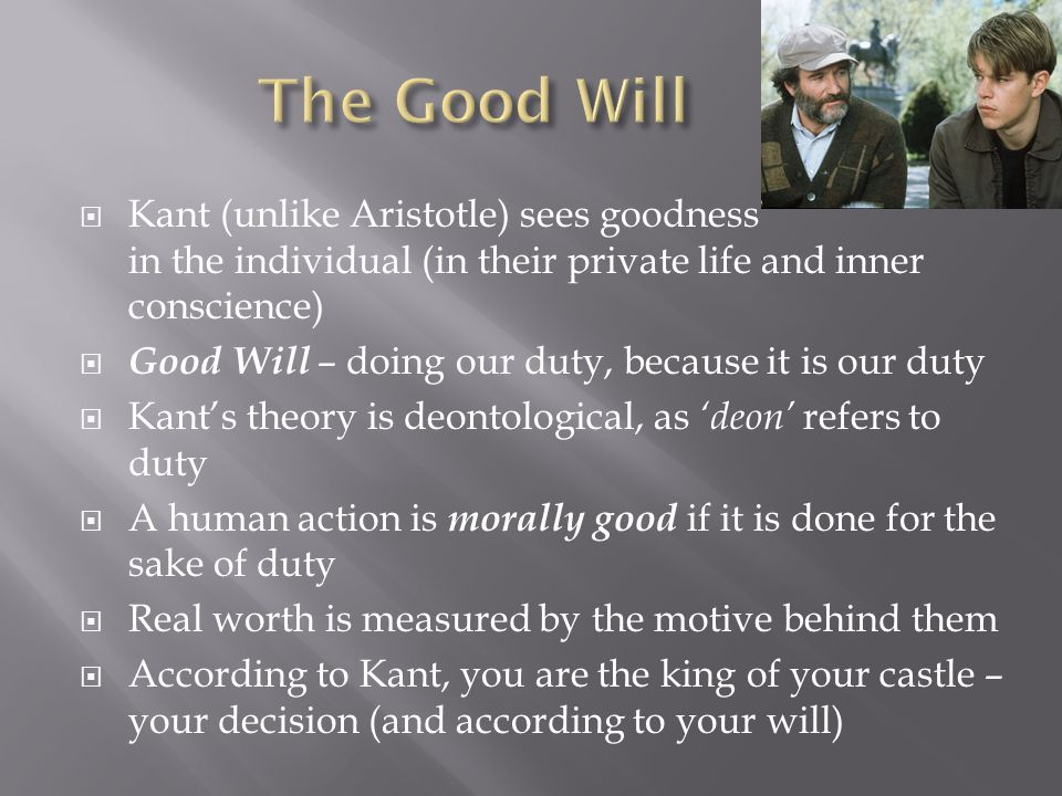  Kant (unlike Aristotle) sees goodness in the individual (in their private life and inner conscience)  Good Will – doing our duty, because it is our duty  Kant's theory is deontological, as 'deon' refers to duty  A human action is morally good if it is done for the sake of duty  Real worth is measured by the motive behind them  According to Kant, you are the king of your castle – your decision (and according to your will)