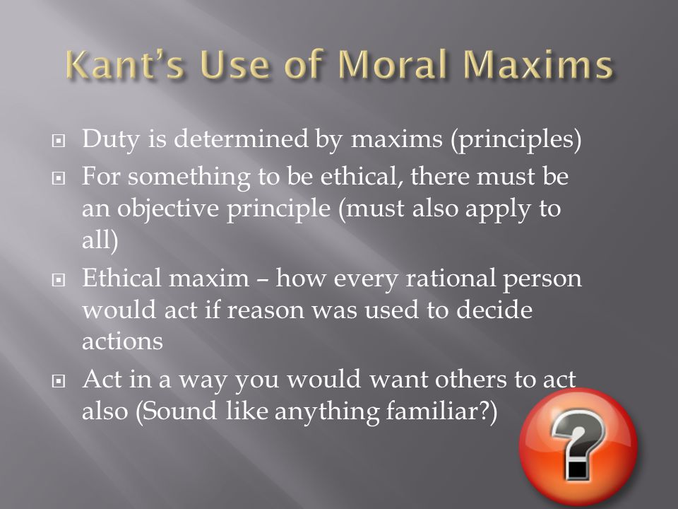  Duty is determined by maxims (principles)  For something to be ethical, there must be an objective principle (must also apply to all)  Ethical maxim – how every rational person would act if reason was used to decide actions  Act in a way you would want others to act also (Sound like anything familiar?)