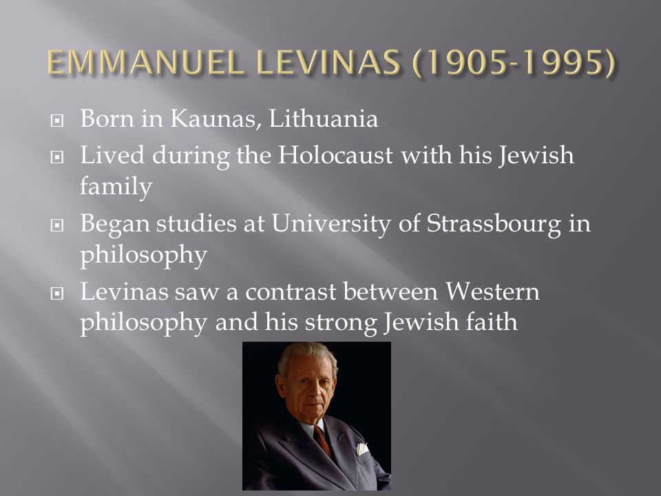  Born in Kaunas, Lithuania  Lived during the Holocaust with his Jewish family  Began studies at University of Strassbourg in philosophy  Levinas saw a contrast between Western philosophy and his strong Jewish faith