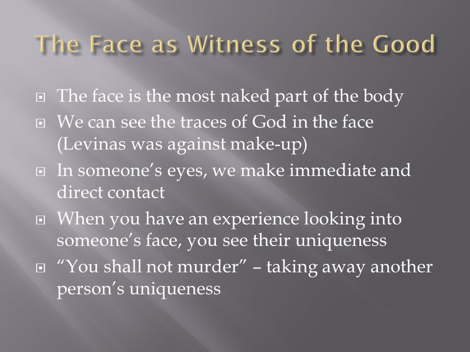  The face is the most naked part of the body  We can see the traces of God in the face (Levinas was against make-up)  In someone's eyes, we make immediate and direct contact  When you have an experience looking into someone's face, you see their uniqueness  You shall not murder – taking away another person's uniqueness