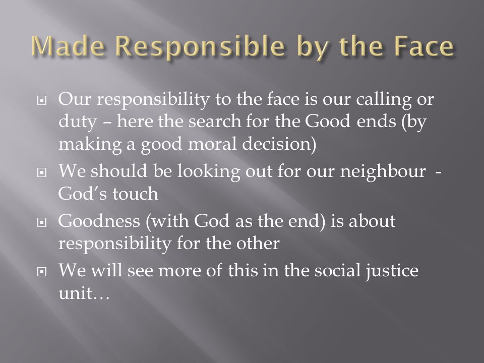  Our responsibility to the face is our calling or duty – here the search for the Good ends (by making a good moral decision)  We should be looking out for our neighbour - God's touch  Goodness (with God as the end) is about responsibility for the other  We will see more of this in the social justice unit…