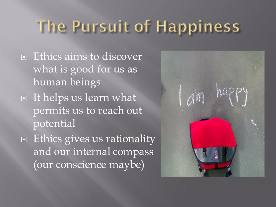  Ethics aims to discover what is good for us as human beings  It helps us learn what permits us to reach out potential  Ethics gives us rationality and our internal compass (our conscience maybe)