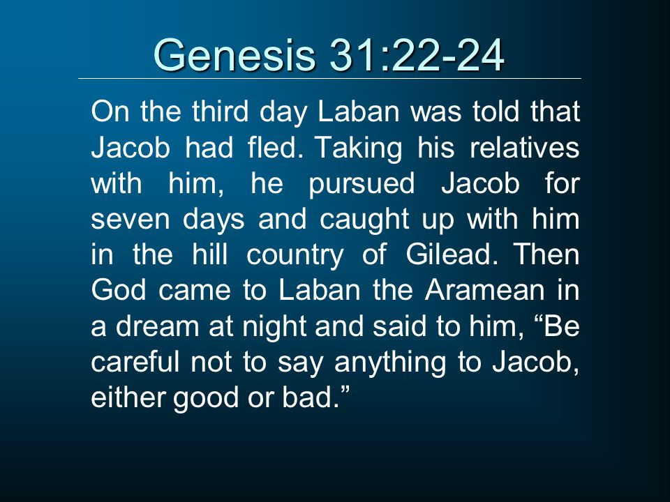 Genesis 31:22-24 On the third day Laban was told that Jacob had fled. Taking his relatives with him, he pursued Jacob for seven days and caught up wit