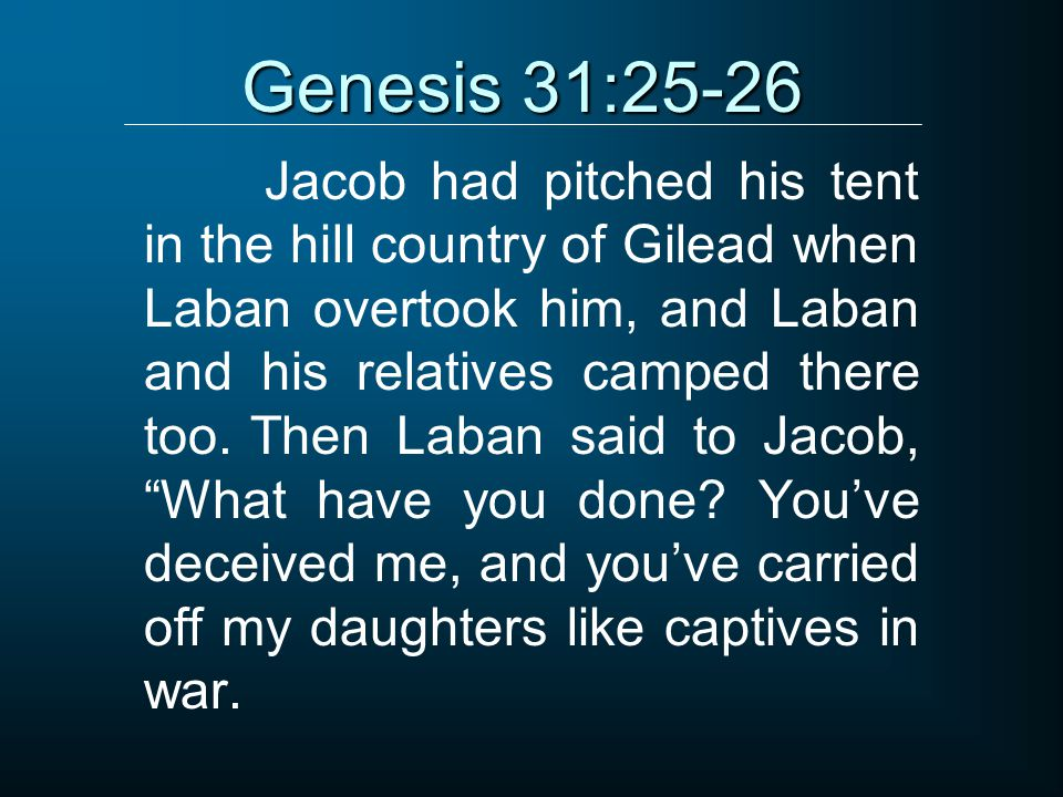 Genesis 31:25-26 Jacob had pitched his tent in the hill country of Gilead when Laban overtook him, and Laban and his relatives camped there too. Then