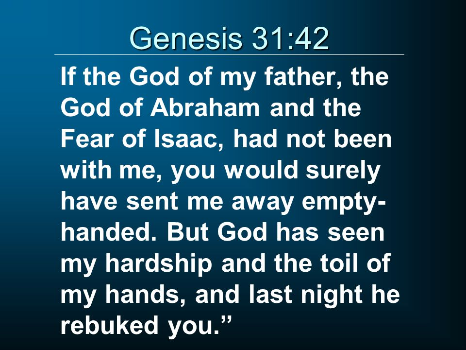 If the God of my father, the God of Abraham and the Fear of Isaac, had not been with me, you would surely have sent me away empty- handed. But God has
