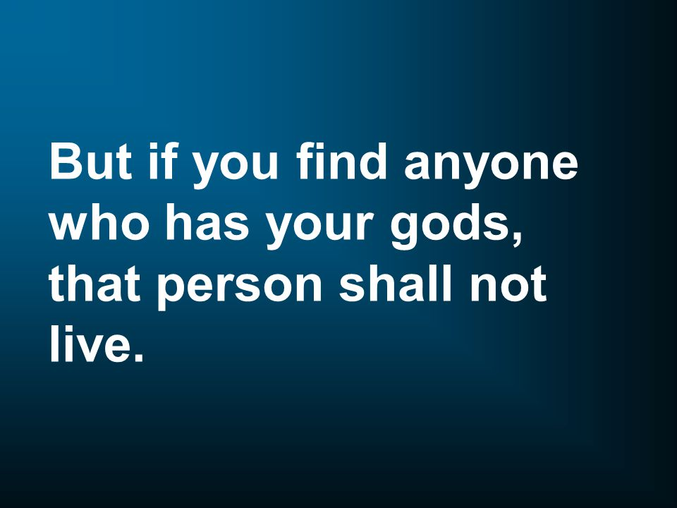 But if you find anyone who has your gods, that person shall not live.