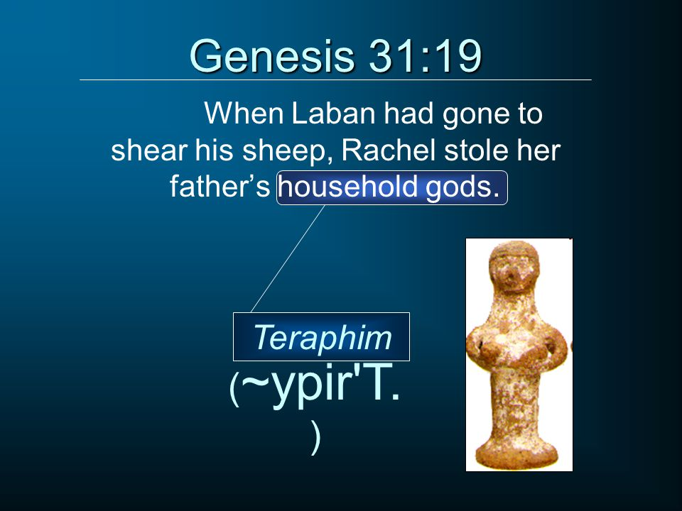 When Laban had gone to shear his sheep, Rachel stole her father's household gods. Genesis 31:19 ( ~ypir'T. ) Teraphim