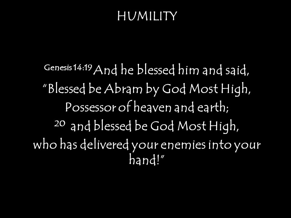 HUMILITY Genesis 14:19 And he blessed him and said, Blessed be Abram by God Most High, Possessor of heaven and earth; 20 and blessed be God Most High, who has delivered your enemies into your hand!