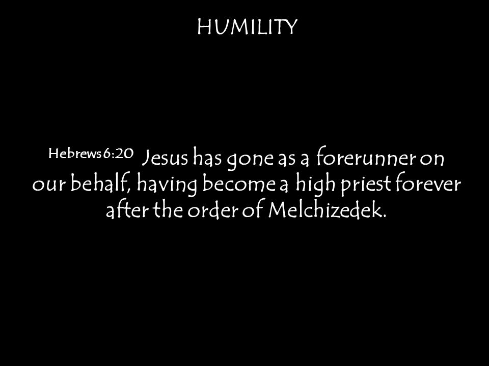 HUMILITY Hebrews 6:20 Jesus has gone as a forerunner on our behalf, having become a high priest forever after the order of Melchizedek.
