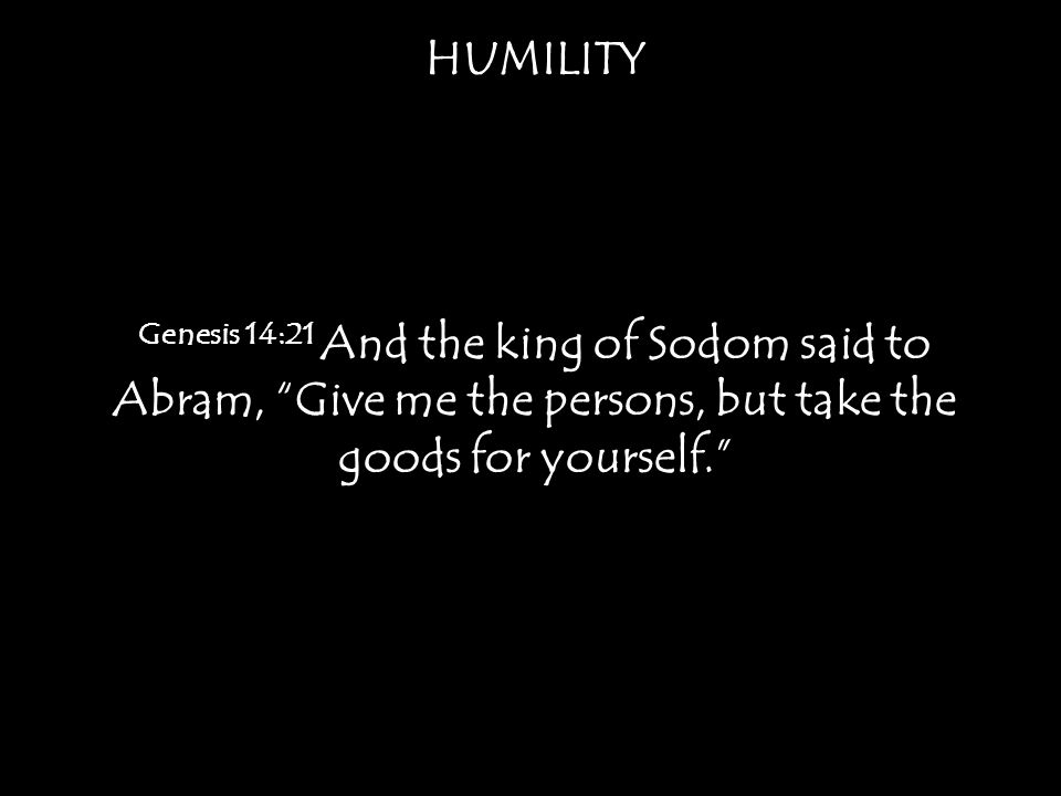 HUMILITY Genesis 14:21 And the king of Sodom said to Abram, Give me the persons, but take the goods for yourself.