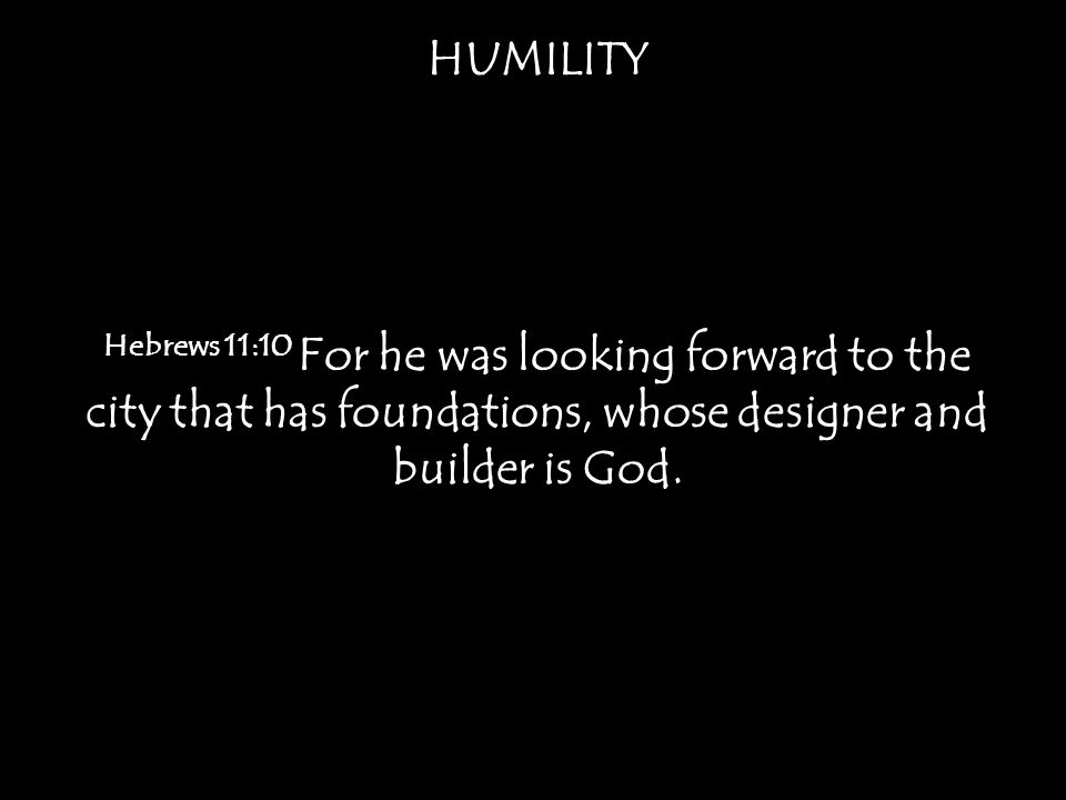 HUMILITY Hebrews 11:10 For he was looking forward to the city that has foundations, whose designer and builder is God.