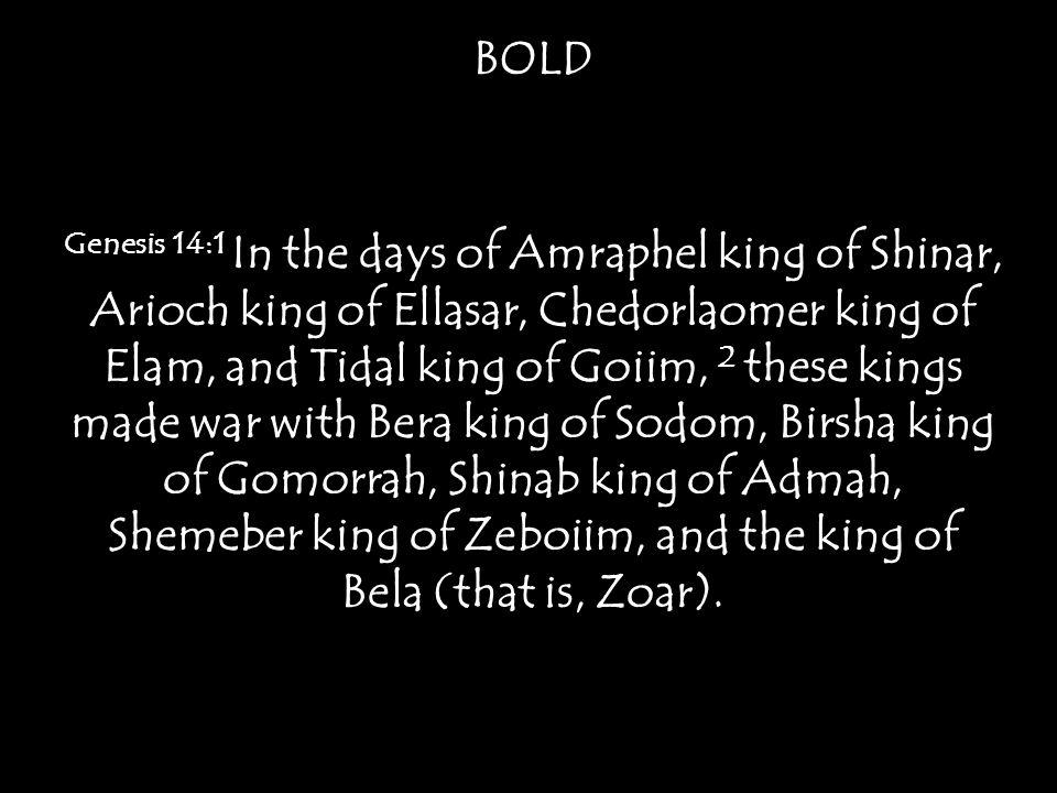Genesis 14:1 In the days of Amraphel king of Shinar, Arioch king of Ellasar, Chedorlaomer king of Elam, and Tidal king of Goiim, 2 these kings made war with Bera king of Sodom, Birsha king of Gomorrah, Shinab king of Admah, Shemeber king of Zeboiim, and the king of Bela (that is, Zoar).