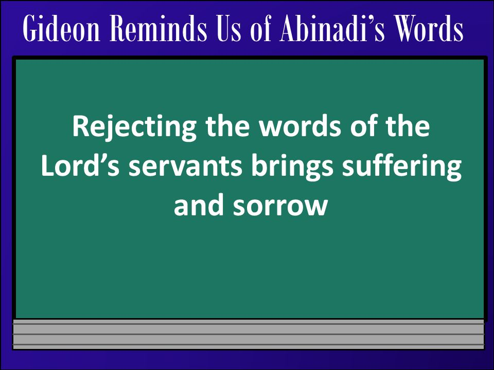 Gideon Reminds Us of Abinadi's Words Rejecting the words of the Lord's servants brings suffering and sorrow
