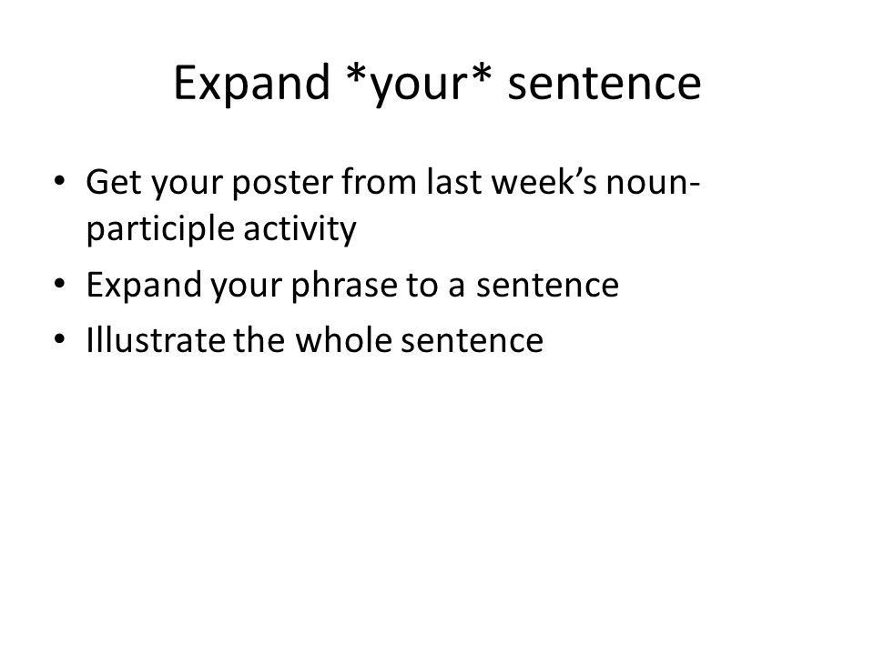 Expand *your* sentence Get your poster from last week's noun- participle activity Expand your phrase to a sentence Illustrate the whole sentence