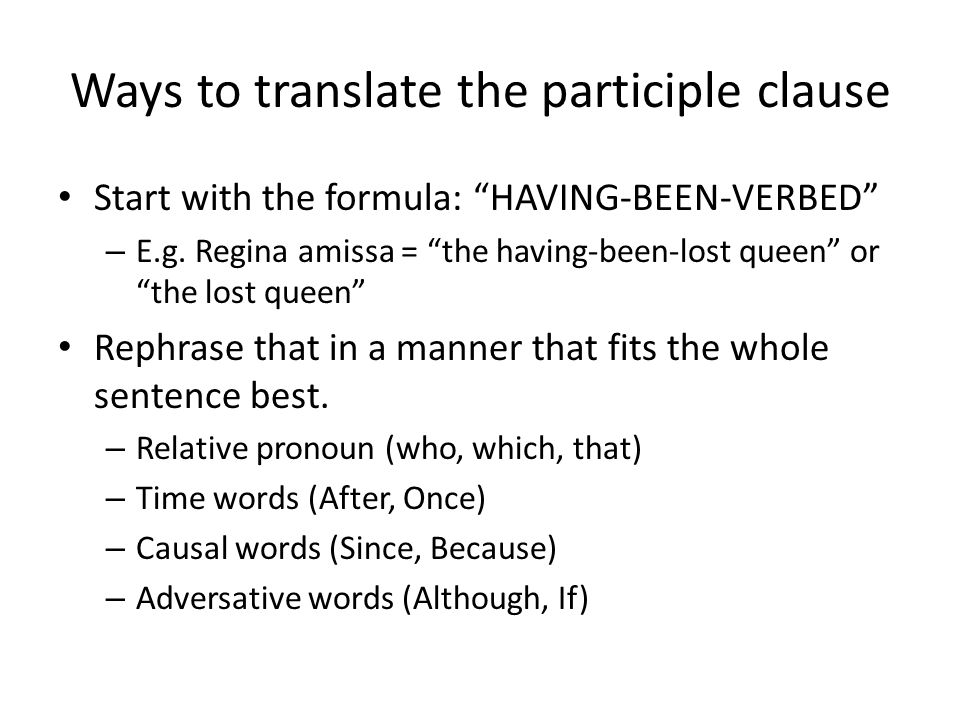 Ways to translate the participle clause Start with the formula: HAVING-BEEN-VERBED – E.g.