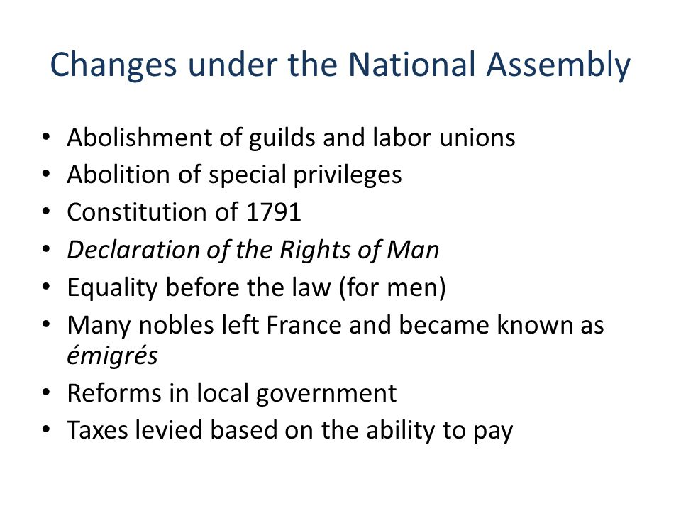 Changes under the National Assembly Abolishment of guilds and labor unions Abolition of special privileges Constitution of 1791 Declaration of the Rights of Man Equality before the law (for men) Many nobles left France and became known as émigrés Reforms in local government Taxes levied based on the ability to pay