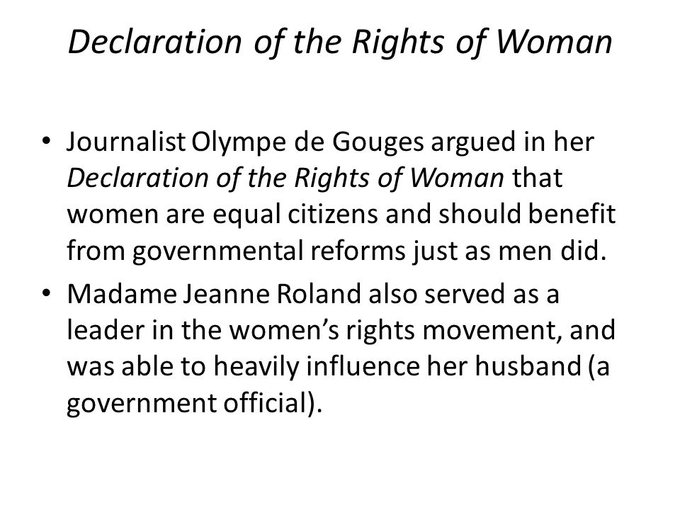 Declaration of the Rights of Woman Journalist Olympe de Gouges argued in her Declaration of the Rights of Woman that women are equal citizens and should benefit from governmental reforms just as men did.