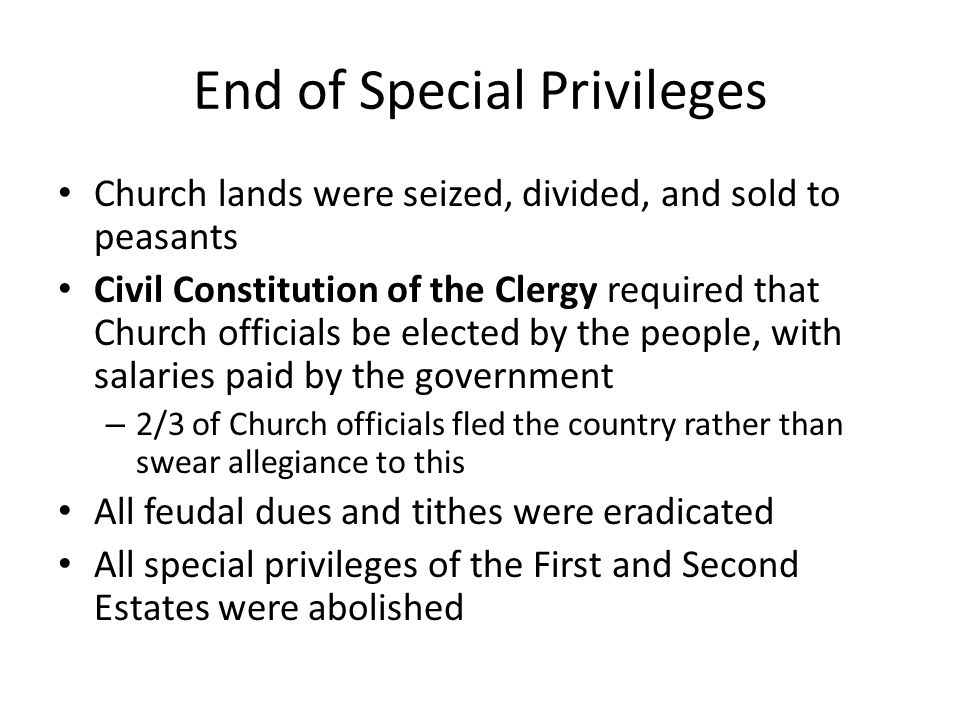 End of Special Privileges Church lands were seized, divided, and sold to peasants Civil Constitution of the Clergy required that Church officials be elected by the people, with salaries paid by the government – 2/3 of Church officials fled the country rather than swear allegiance to this All feudal dues and tithes were eradicated All special privileges of the First and Second Estates were abolished