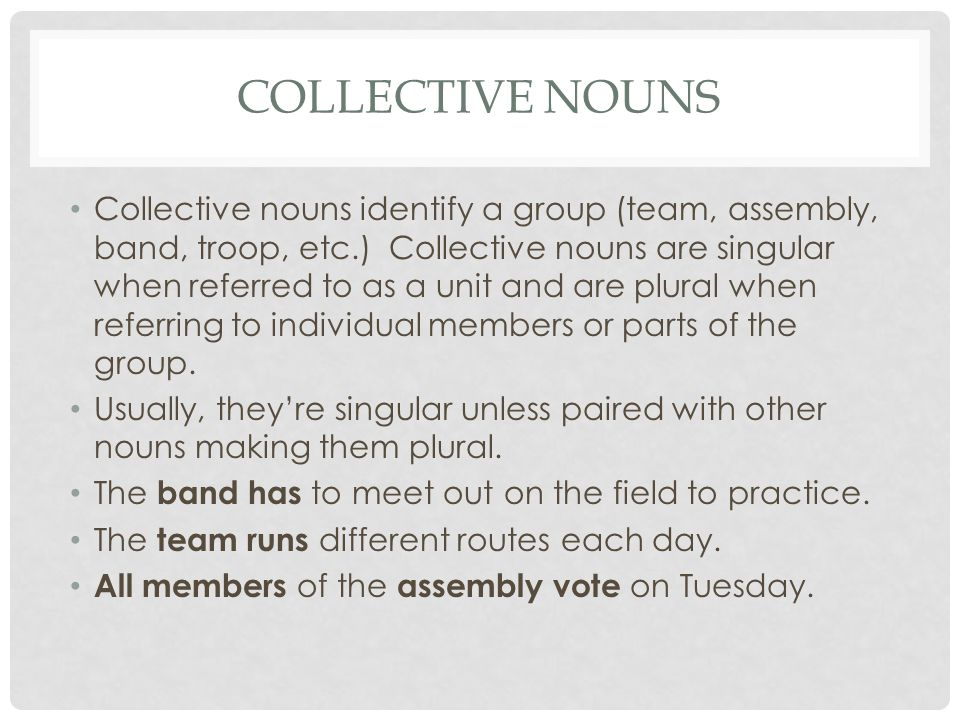 COLLECTIVE NOUNS Collective nouns identify a group (team, assembly, band, troop, etc.) Collective nouns are singular when referred to as a unit and ar