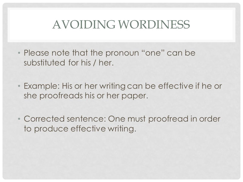 "AVOIDING WORDINESS Please note that the pronoun ""one"" can be substituted for his / her. Example: His or her writing can be effective if he or she proo"