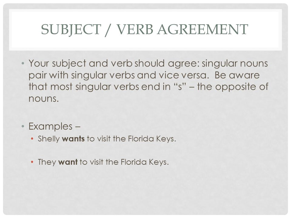 SUBJECT / VERB AGREEMENT Your subject and verb should agree: singular nouns pair with singular verbs and vice versa. Be aware that most singular verbs