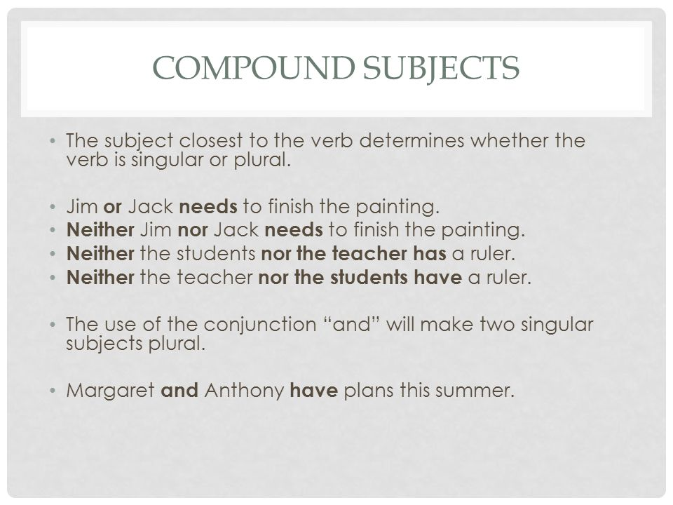 COMPOUND SUBJECTS The subject closest to the verb determines whether the verb is singular or plural. Jim or Jack needs to finish the painting. Neither