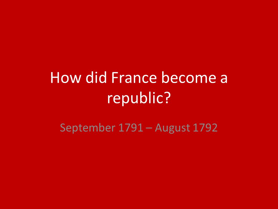 How did France become a republic? September 1791 – August 1792
