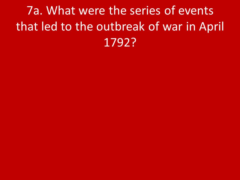 7a. What were the series of events that led to the outbreak of war in April 1792?