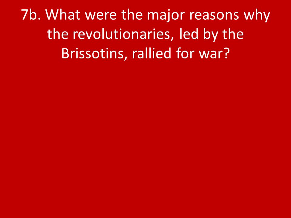 7b. What were the major reasons why the revolutionaries, led by the Brissotins, rallied for war?