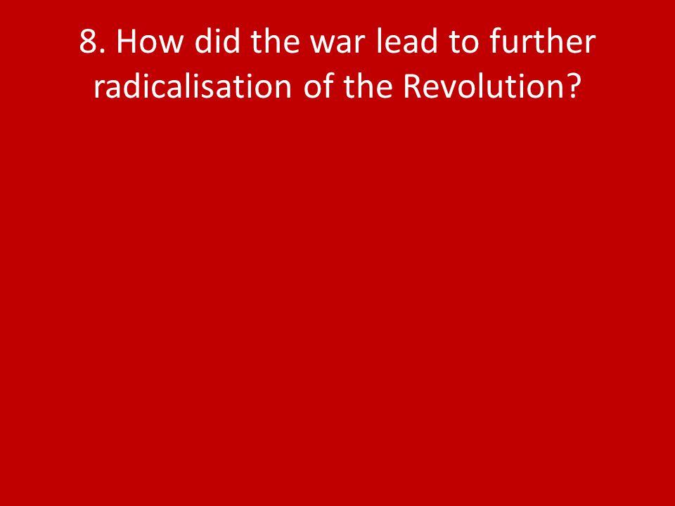 8. How did the war lead to further radicalisation of the Revolution